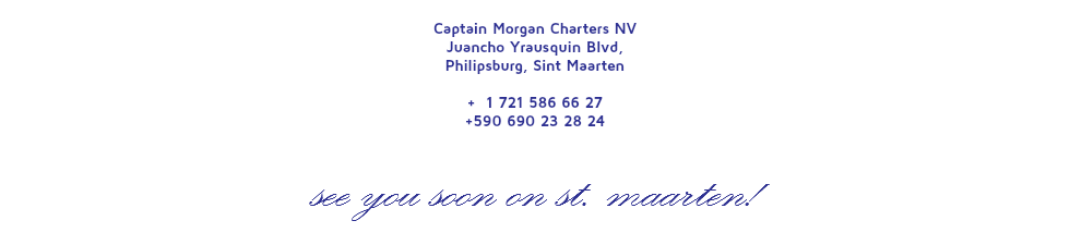 Captain Morgan Charters NV Juancho Yrausquin Blvd, Philipsburg, Sint Maarten + 1 721 586 66 27 +590 690 23 28 24 SEE YOU SOON ON ST. MAARTEN!